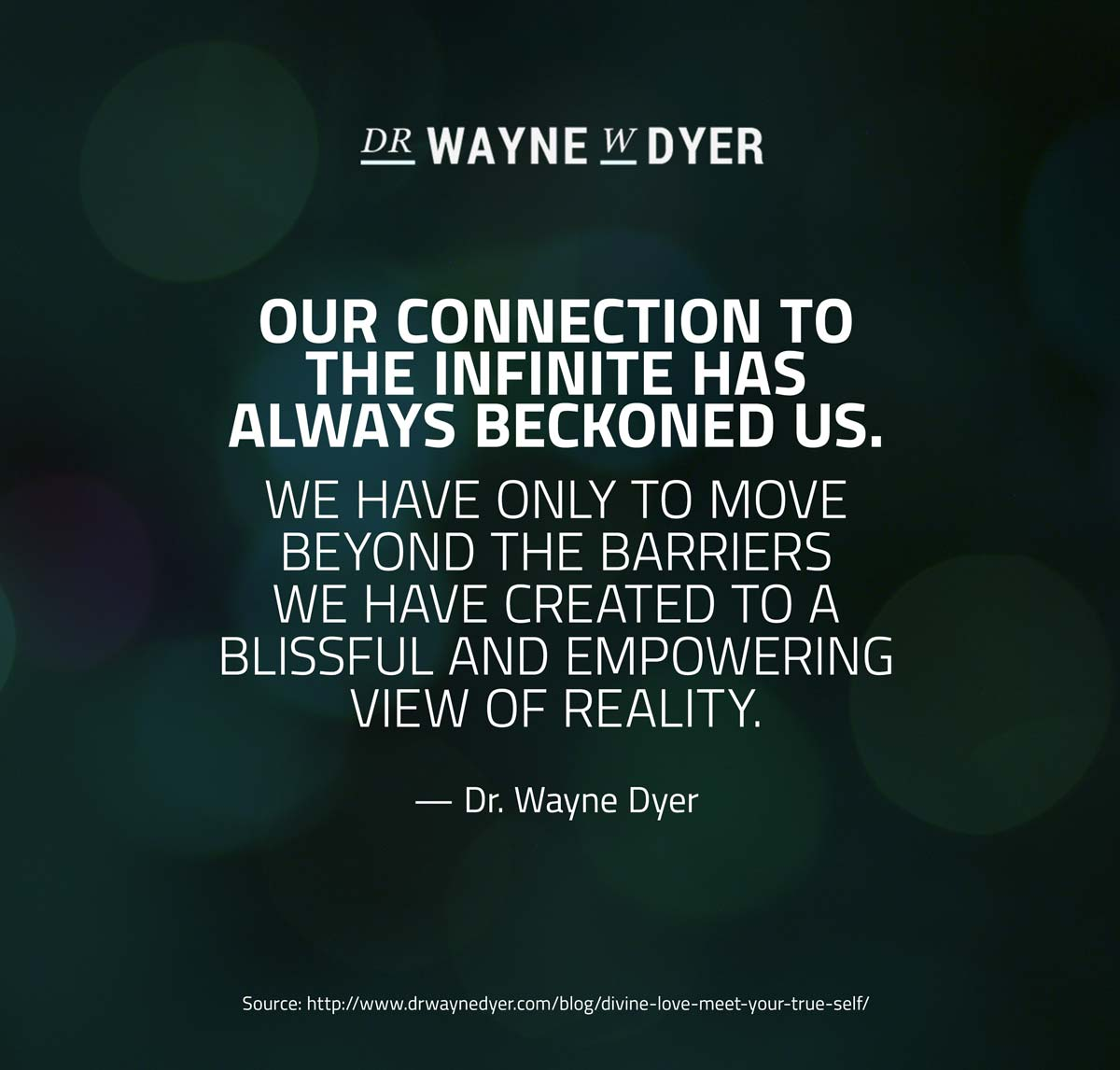 Our connection to the Infinite has always beckoned us. We have only to move beyond the barriers  we have created to a blissful and empowering view of reality. — Dr. Wayne Dyer Quote