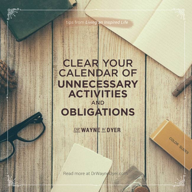 """""""Clear your calendar of unnecessary activities and obligations"""" — Dr. Wayne W. Dyer #priorities #mindfulness #simplicity #quotes"""