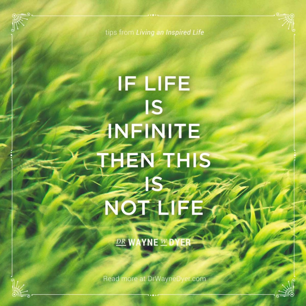 """""""If Life Is Infinite, Then This Is Not Life."""" — Dr. Wayne W. Dyer #endings #fear #of #death #infinity #simplicity #quotes"""