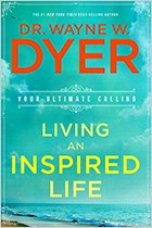 Living An Inspired Life: Your Ultimate Calling by Dr. Wayne Dyer